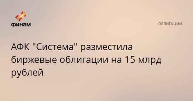 """АФК """"Система"""" разместила биржевые облигации на 15 млрд рублей"""