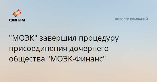"""""""МОЭК"""" завершил процедуру присоединения дочернего общества """"МОЭК-Финанс"""""""