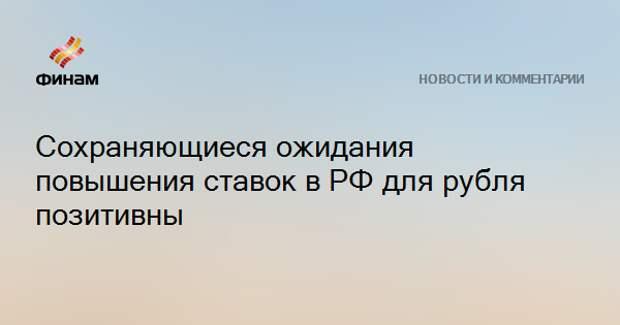 Сохраняющиеся ожидания повышения ставок в РФ для рубля позитивны