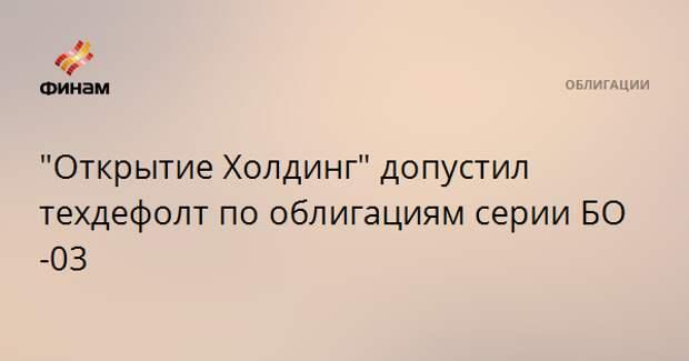 """""""Открытие Холдинг"""" допустил техдефолт по облигациям серии БО-03"""