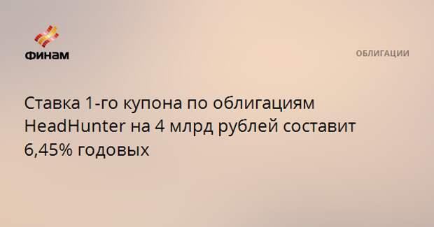 Ставка 1-го купона по облигациям HeadHunter на 4 млрд рублей составит 6,45% годовых