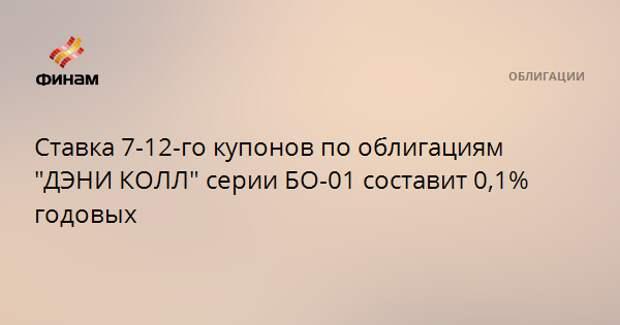 """Ставка 7-12-го купонов по облигациям """"ДЭНИ КОЛЛ"""" серии БО-01 составит 0,1% годовых"""