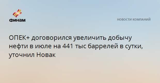 ОПЕК+ договорился увеличить добычу нефти в июле на 441 тыс баррелей в сутки, уточнил Новак