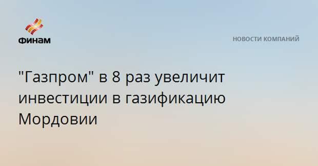 """""""Газпром"""" в 8 раз увеличит инвестиции в газификацию Мордовии"""