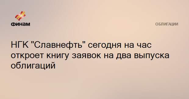 """НГК """"Славнефть"""" сегодня на час откроет книгу заявок на два выпуска облигаций"""