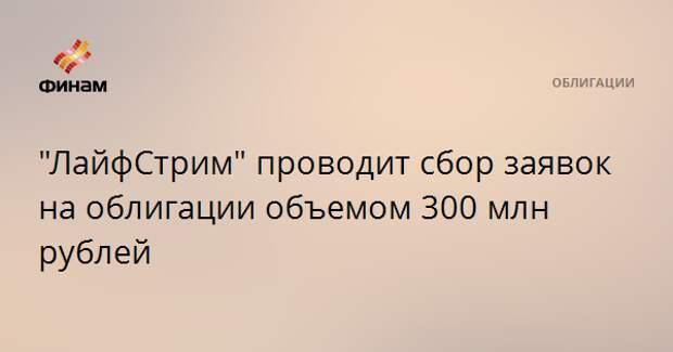 """ЛайфСтрим"" проводит сбор заявок на облигации объемом 300 млн рублей"