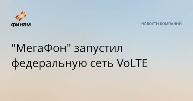 """""""МегаФон"""" запустил федеральную сеть VoLTE"""