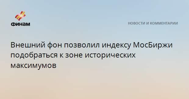 Внешний фон позволил индексу МосБиржи подобраться к зоне исторических максимумов
