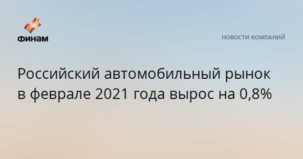 Российский автомобильный рынок в феврале 2021 года вырос на 0,8%