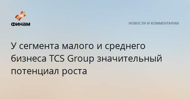 У сегмента малого и среднего бизнеса TCS Group значительный потенциал роста