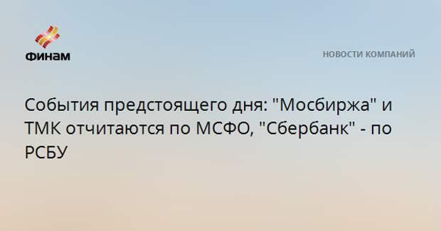 """События предстоящего дня: """"Мосбиржа"""" и ТМК отчитаются по МСФО, """"Сбербанк"""" - по РСБУ"""
