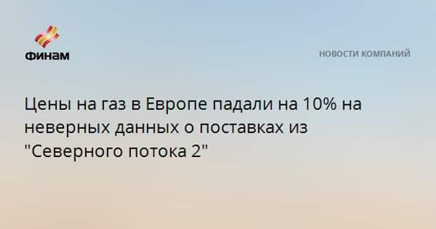 """Цены на газ в Европе падали на 10% на неверных данных о поставках из """"Северного потока - 2"""""""