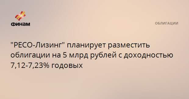 """""""РЕСО-Лизинг"""" планирует разместить облигации на 5 млрд рублей с доходностью 7,12-7,23% годовых"""