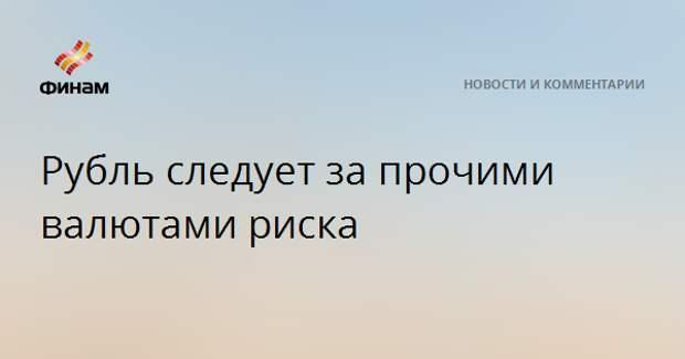 Рубль следует за прочими валютами риска
