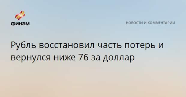 Рубль восстановил часть потерь и вернулся ниже 76 за доллар