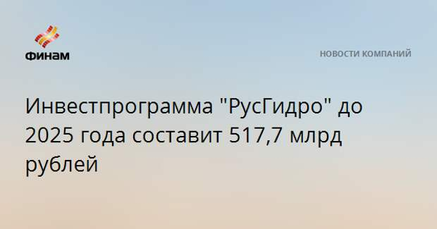 """Инвестпрограмма """"РусГидро"""" до 2025 года составит 517,7 млрд рублей"""