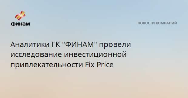 """Аналитики ГК """"ФИНАМ"""" провели исследование инвестиционной привлекательности Fix Price"""