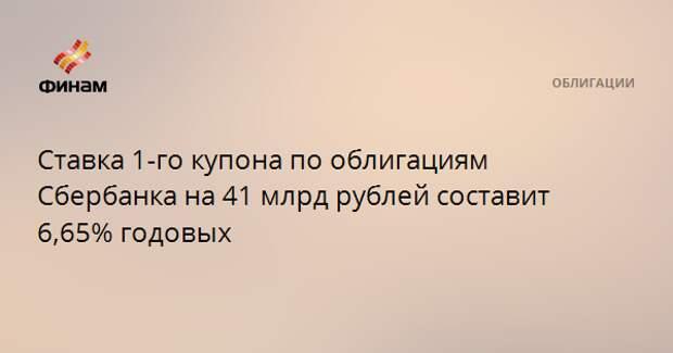 Ставка 1-го купона по облигациям Сбербанка на 41 млрд рублей составит 6,65% годовых