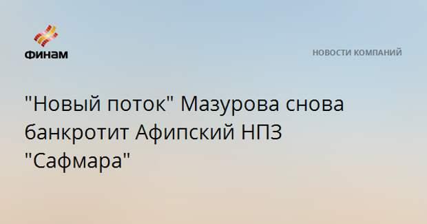 """""""Новый поток"""" Мазурова снова банкротит Афипский НПЗ """"Сафмара"""""""