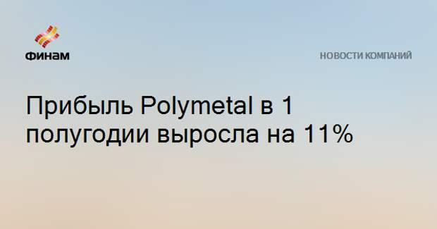 Прибыль Polymetal в 1 полугодии выросла на 11%
