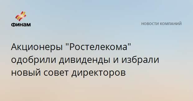 """Акционеры """"Ростелекома"""" одобрили дивиденды и избрали новый совет директоров"""