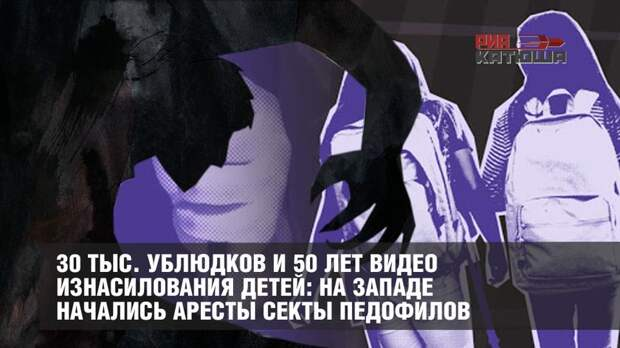 30 тыс. ублюдков и 50 лет видео изнасилования детей: на Западе начались аресты секты педофилов