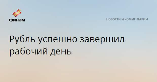 Рубль успешно завершил рабочий день