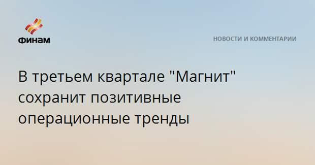 """В третьем квартале """"Магнит"""" сохранит позитивные операционные тренды"""