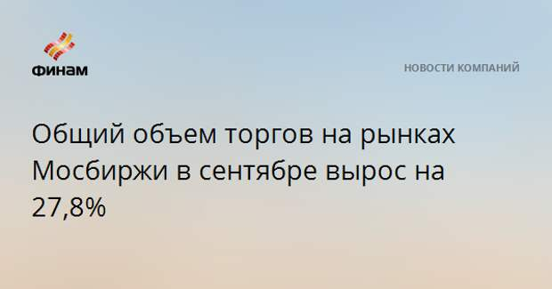 Общий объем торгов на рынках Мосбиржи в сентябре вырос на 27,8%