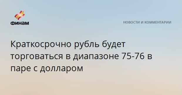 Краткосрочно рубль будет торговаться в диапазоне 75-76 в паре с долларом