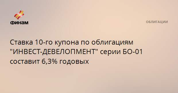 """Ставка 10-го купона по облигациям """"ИНВЕСТ-ДЕВЕЛОПМЕНТ"""" серии БО-01 составит 6,3% годовых"""