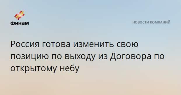 Россия готова изменить свою позицию по выходу из Договора по открытому небу