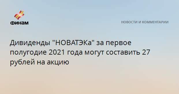 """Дивиденды """"НОВАТЭКа"""" за первое полугодие 2021 года могут составить 27 рублей на акцию"""