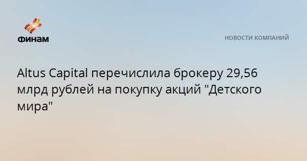 """Altus Capital перечислила брокеру 29,56 млрд рублей на покупку акций """"Детского мира"""""""