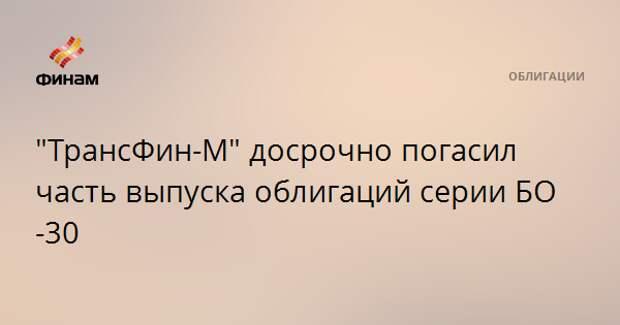"""""""ТрансФин-М"""" досрочно погасил часть выпуска облигаций серии БО-30"""
