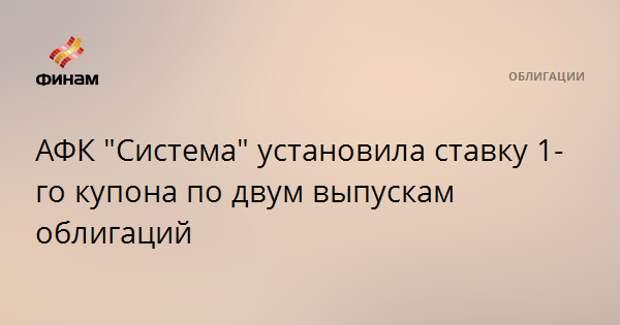 """АФК """"Система"""" установила ставку 1-го купона по двум выпускам облигаций"""