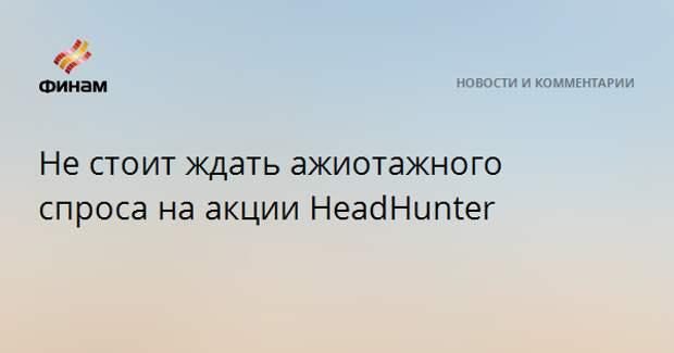 Не стоит ждать ажиотажного спроса на акции HeadHunter