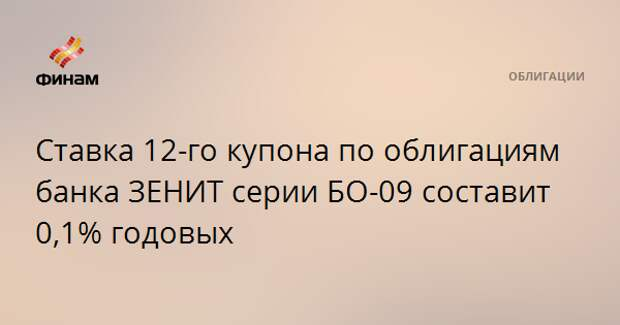 Ставка 12-го купона по облигациям банка ЗЕНИТ серии БО-09 составит 0,1% годовых