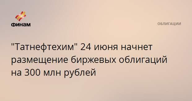 """""""Татнефтехим"""" 24 июня начнет размещение биржевых облигаций на 300 млн рублей"""