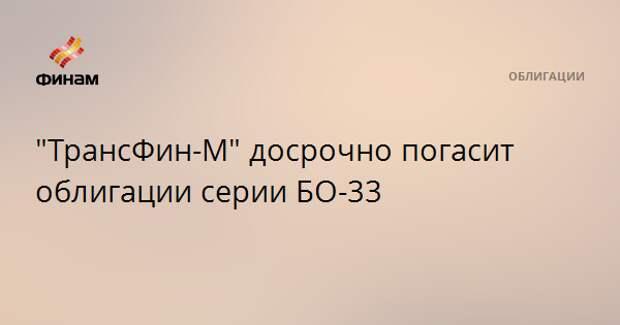 """ТрансФин-М"" досрочно погасит облигации серии БО-33"