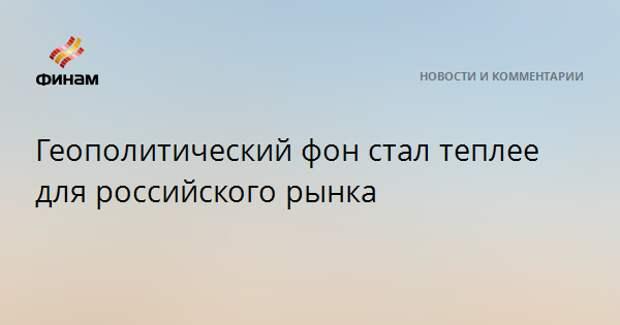 Геополитический фон стал теплее для российского рынка