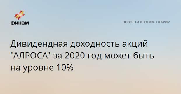 """Дивидендная доходность акций """"АЛРОСА"""" за 2020 год может быть на уровне 10%"""