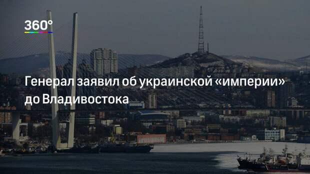 Генерал заявил об украинской «империи» до Владивостока