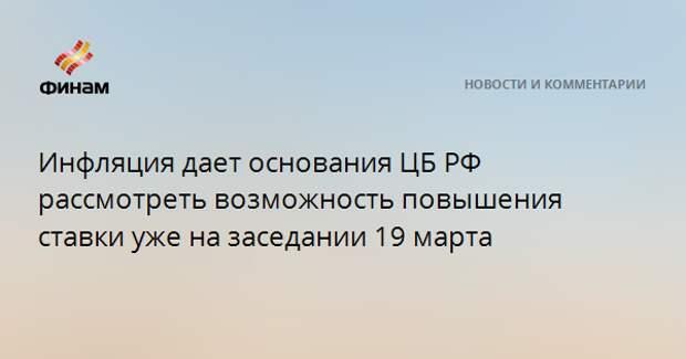 Инфляция дает основания ЦБ РФ рассмотреть возможность повышения ставки уже на заседании 19 марта