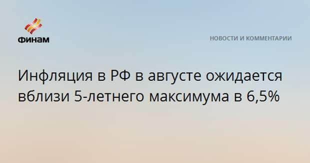 Инфляция в РФ в августе ожидается вблизи 5-летнего максимума в 6,5%