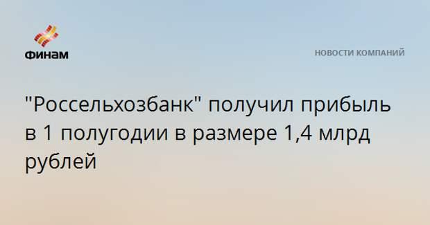 """""""Россельхозбанк"""" получил прибыль в 1 полугодии в размере 1,4 млрд рублей"""