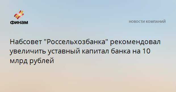 """Набсовет """"Россельхозбанка"""" рекомендовал увеличить уставный капитал банка на 10 млрд рублей"""