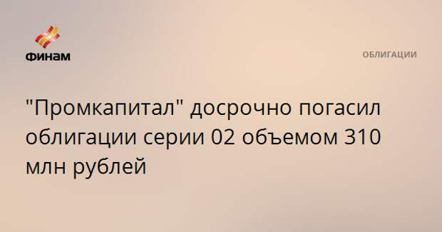 """Промкапитал"" досрочно погасил облигации серии 02 объемом 310 млн рублей"