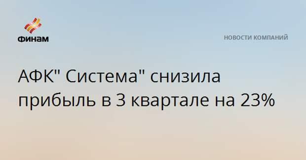 """АФК"""" Система"""" снизила прибыль в 3 квартале на 23%"""
