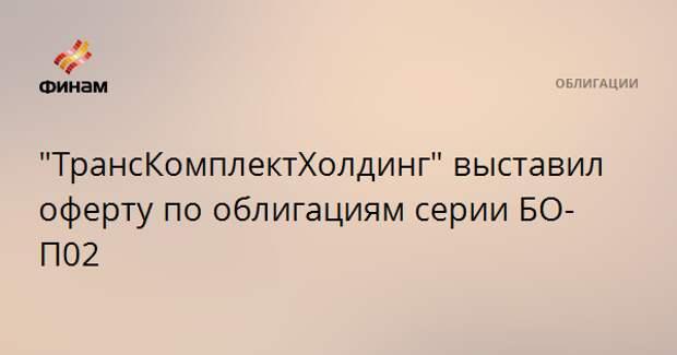 """""""ТрансКомплектХолдинг"""" выставил оферту по облигациям серии БО-П02"""